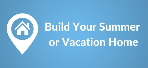 Build your Summer or Vacation home